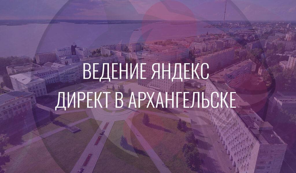 Ведение Ведение Яндекс Директ в Нижнем ТагилеЯндекс Директ в Архангельске