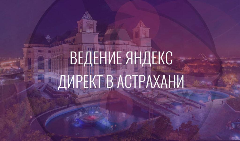Ведение Яндекс Директ в Астрахани