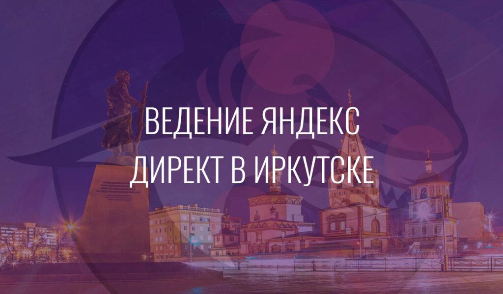 Ведение Яндекс Директ в Иркутске