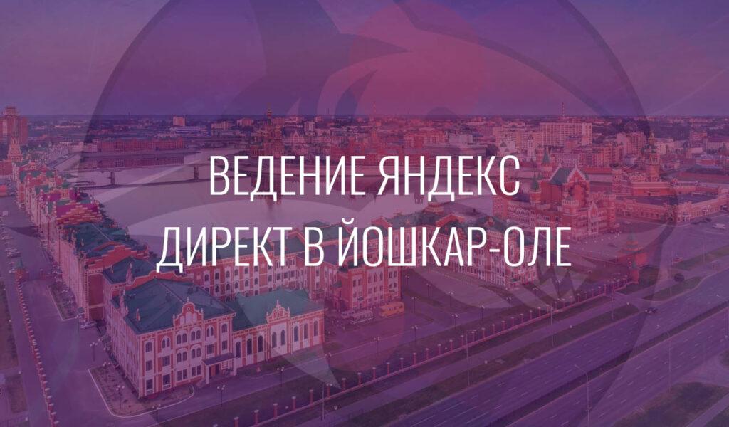 Ведение Яндекс Директ в Йошкар-Оле
