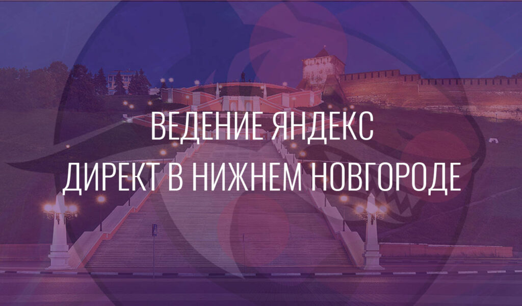 Ведение Яндекс Директ в Нижнем Новгороде