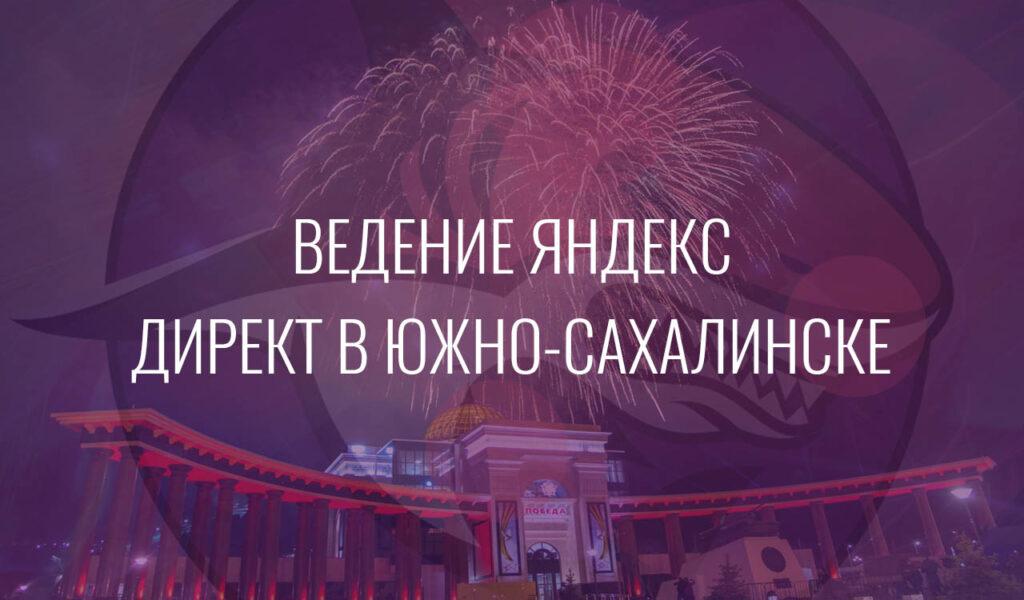 Ведение Яндекс Директ в Южно-Сахалинске
