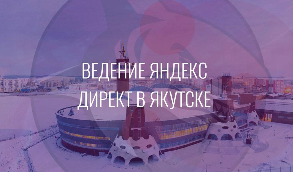 Ведение Яндекс Директ в Якутске