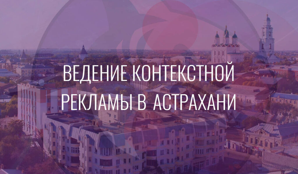 Ведение контекстной рекламы в Астрахани