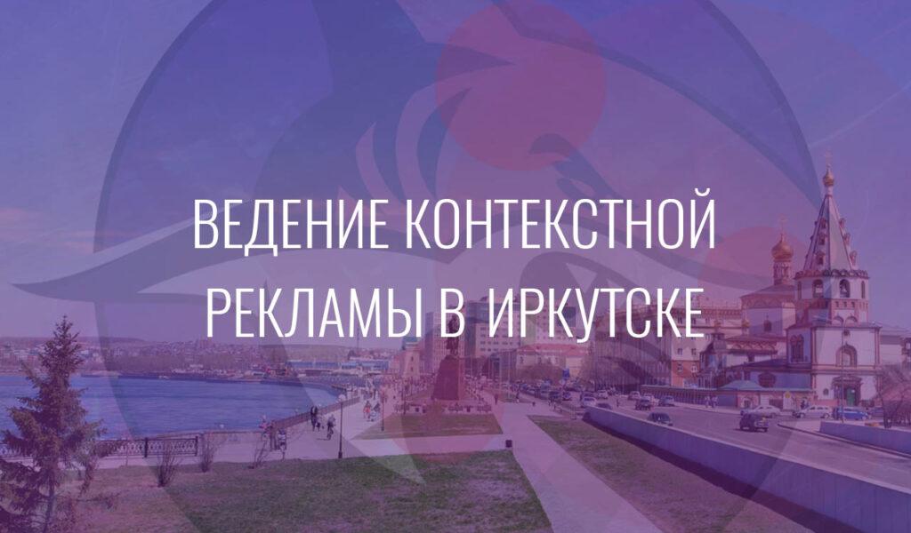 Ведение контекстной рекламы в Иркутске