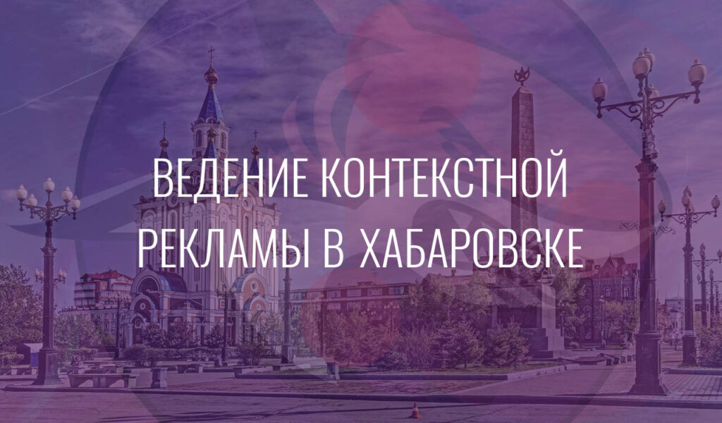 Ведение контекстной рекламы в Хабаровске
