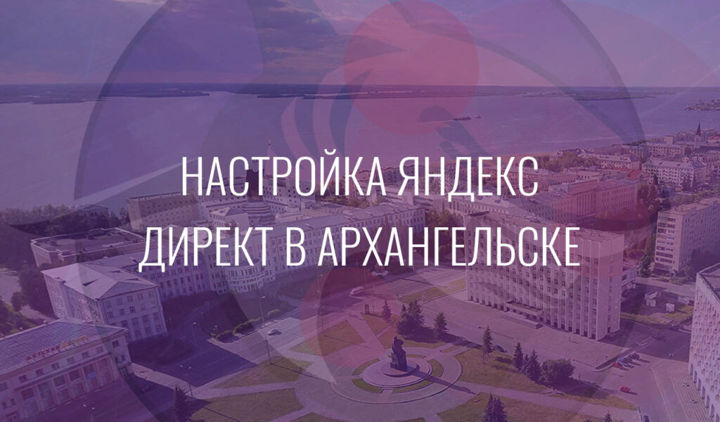 Настройка Яндекс Директ в Архангельске