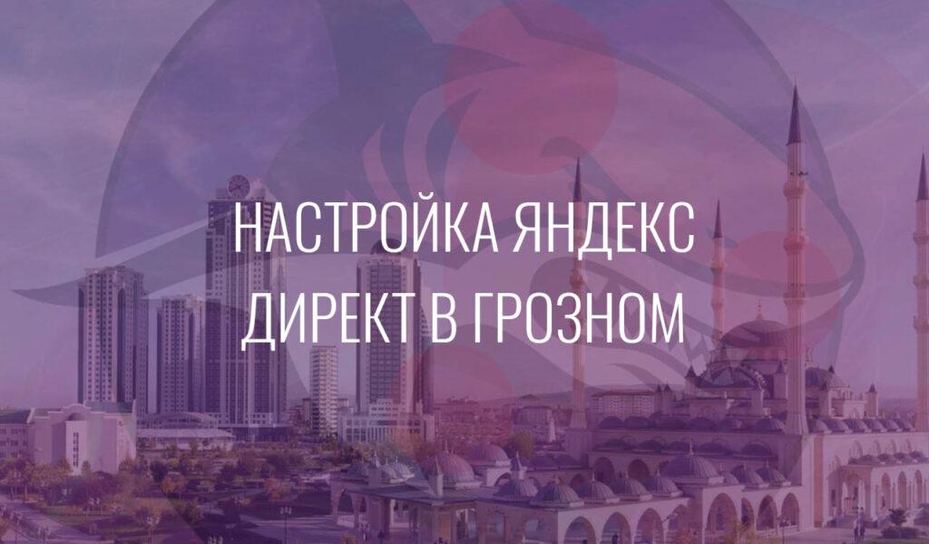 Настройка Яндекс Директ в Грозном