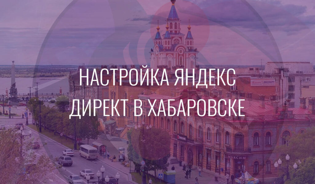 Настройка Яндекс Директ в Хабаровске