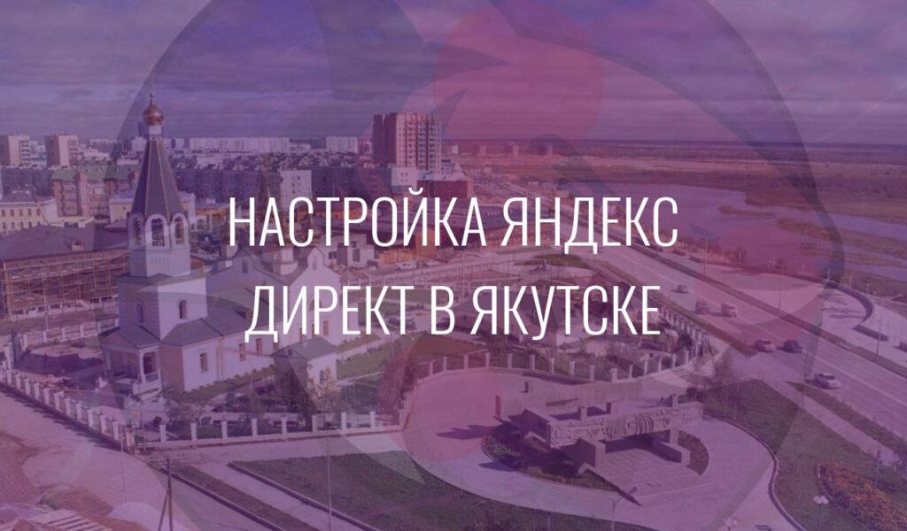 Настройка Яндекс Директ в Якутске