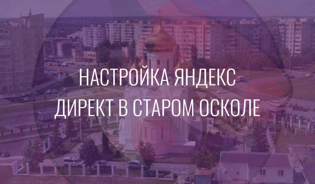 Настройка Яндекс Директ в старом Осколе