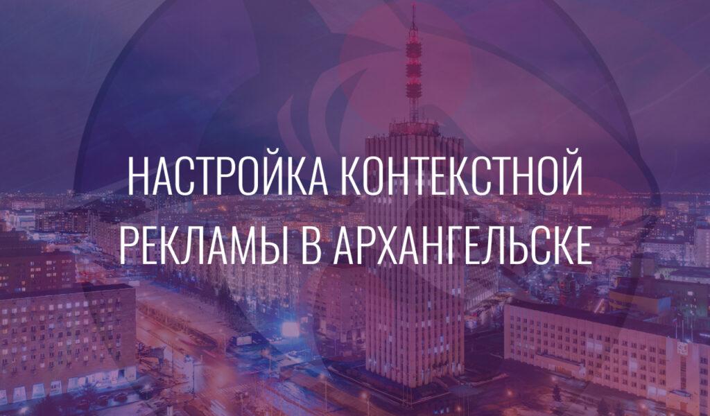 Настройка контекстной рекламы в Архангельске