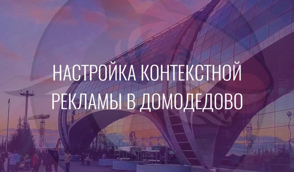 Настройка контекстной рекламы в Домодедово