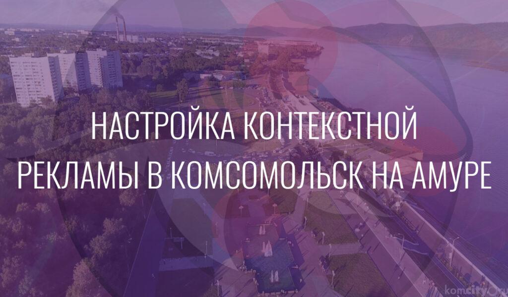 Настройка контекстной рекламы в Комсомольск на Амуре