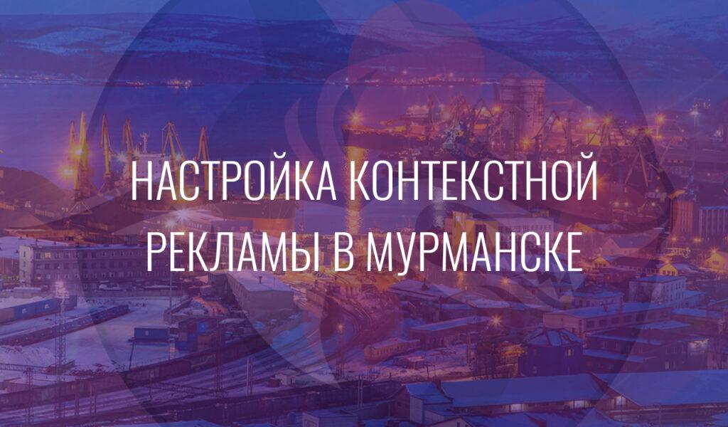 Настройка контекстной рекламы в Мурманске