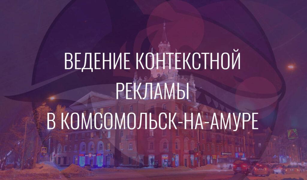Ведение контекстной рекламы в Комсомольск-на-Амуре