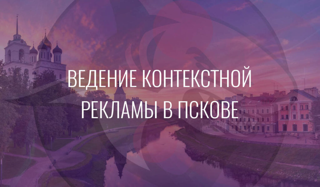 Ведение контекстной рекламы в Пскове