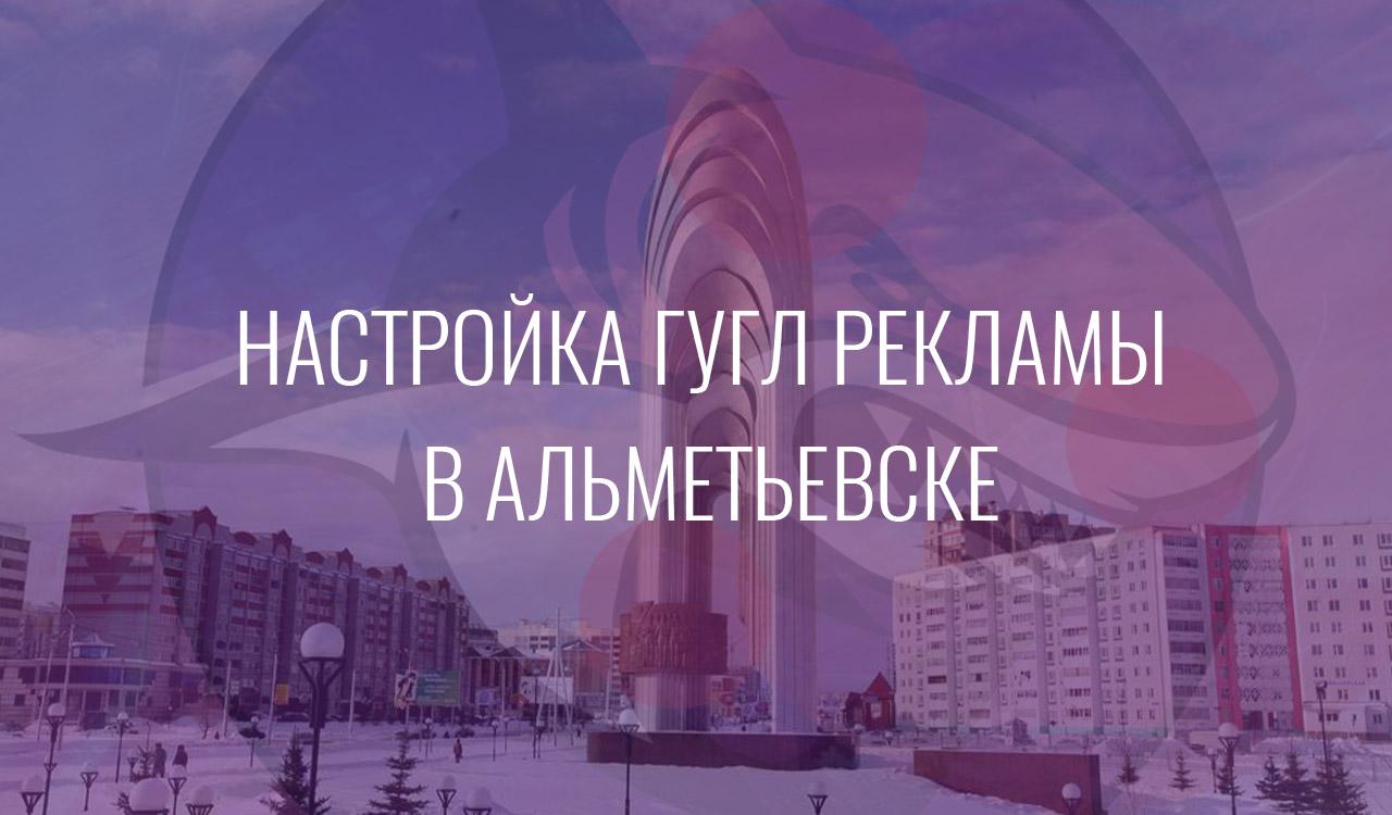 Настройка Гугл Рекламы в Альметьевске