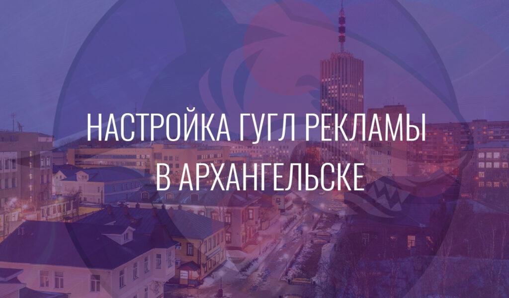Настройка Гугл Рекламы в Архангельске