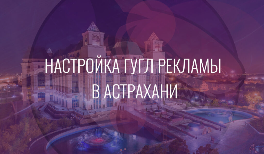 Настройка Гугл Рекламы в Астрахани