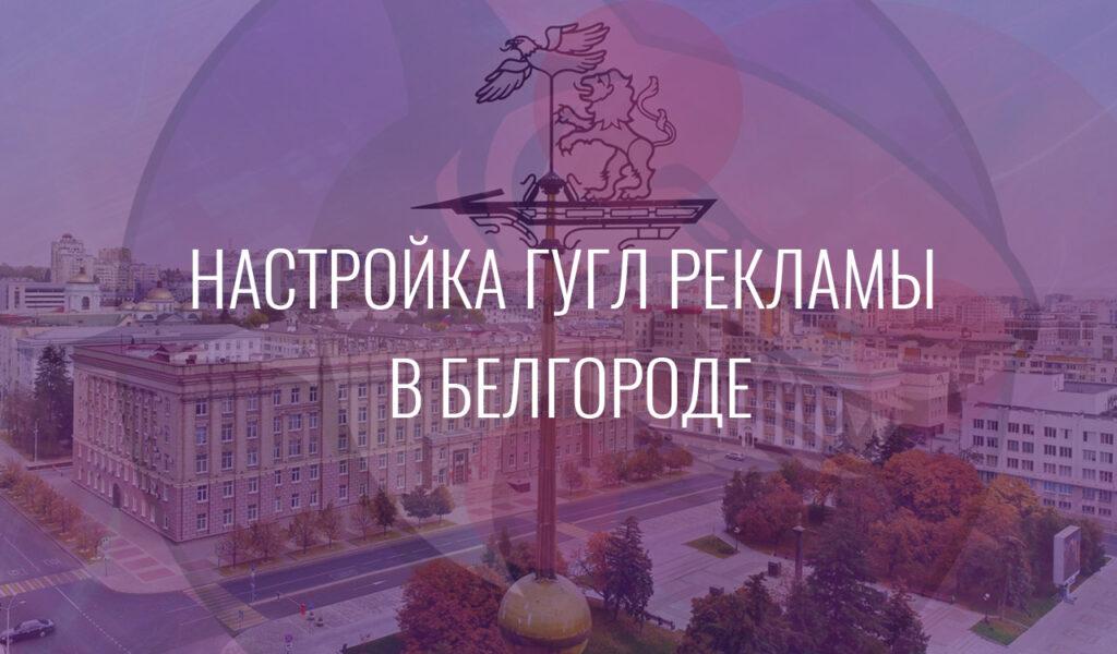 Настройка Гугл Рекламы в Белгороде