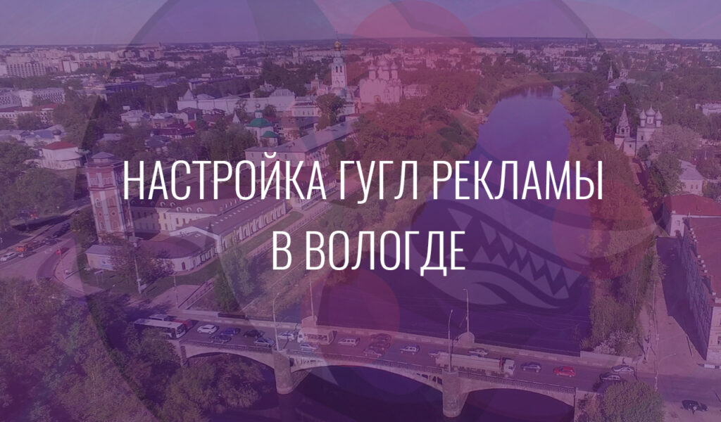 Настройка Гугл Рекламы в Вологде