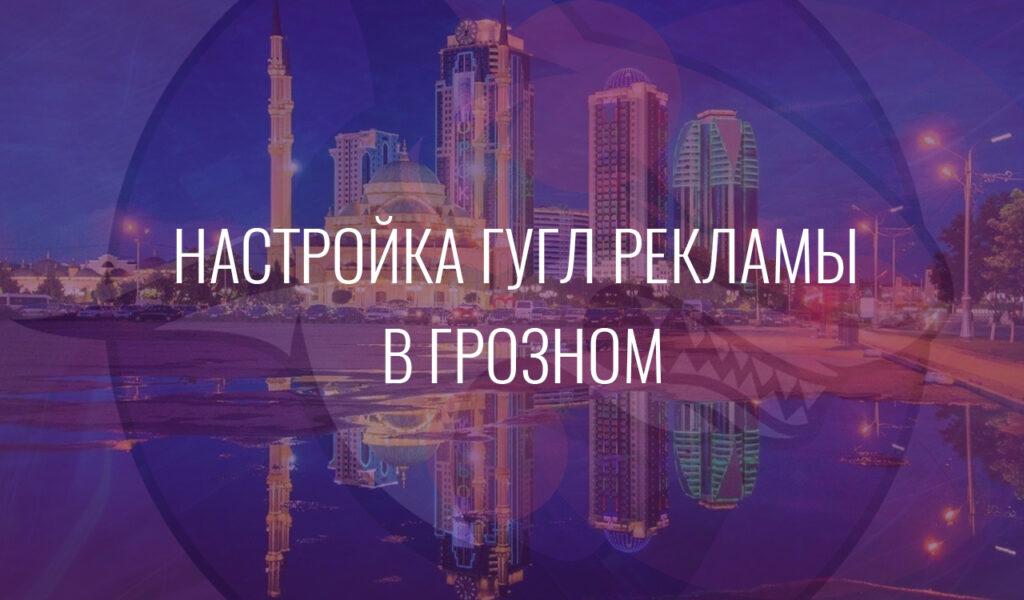 Настройка Гугл Рекламы в Грозном