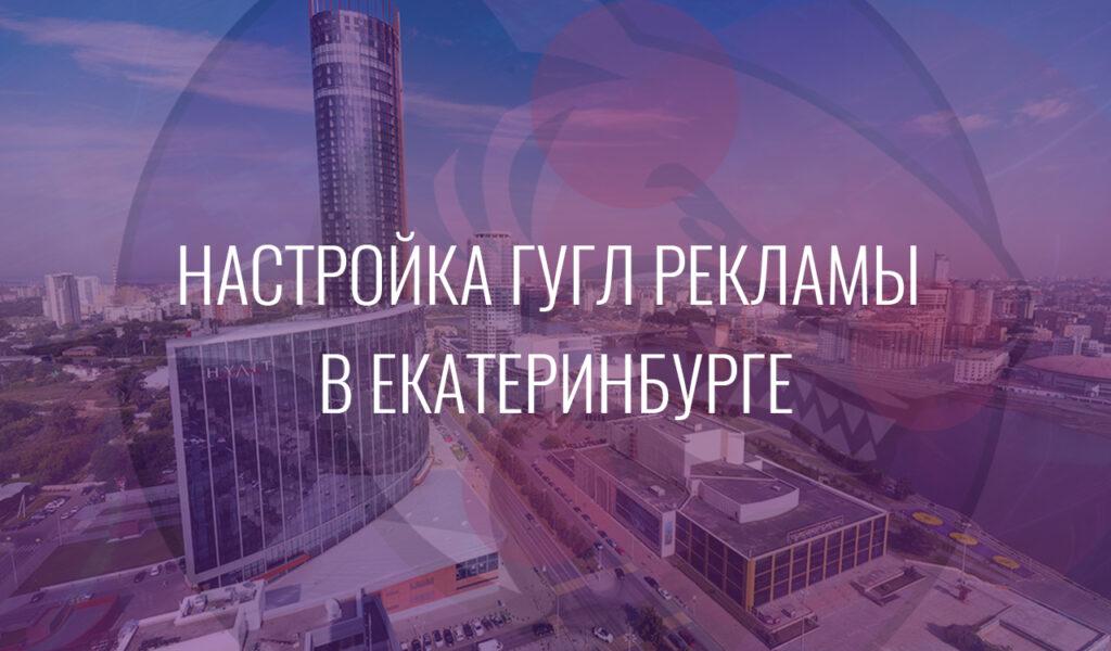 Настройка Гугл Рекламы в Екатеринбурге
