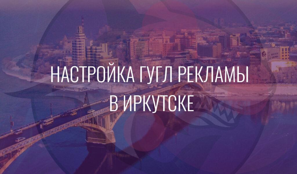 Настройка Гугл Рекламы в Иркутске