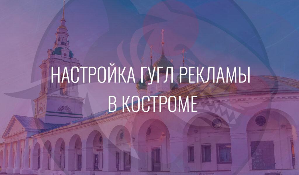 Настройка Гугл Рекламы в Костроме