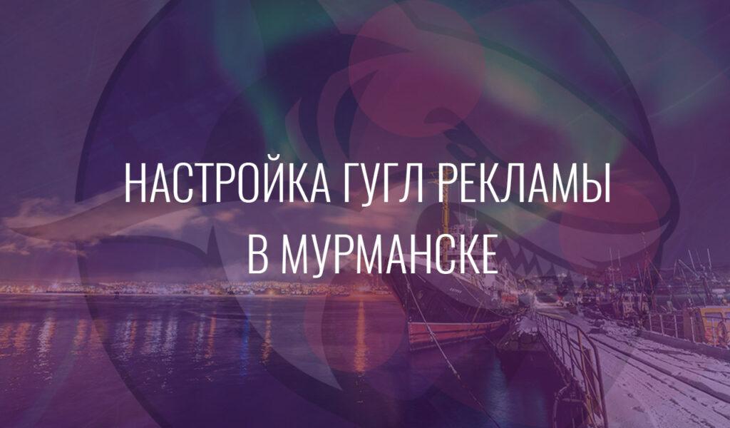 Настройка Гугл Рекламы в Мурманске