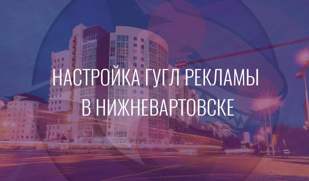 Настройка Гугл Рекламы в Нижневартовске