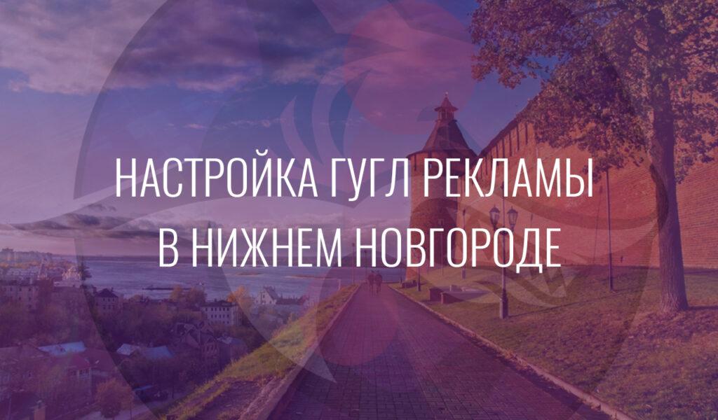 Настройка Гугл Рекламы в Нижнем Новгороде