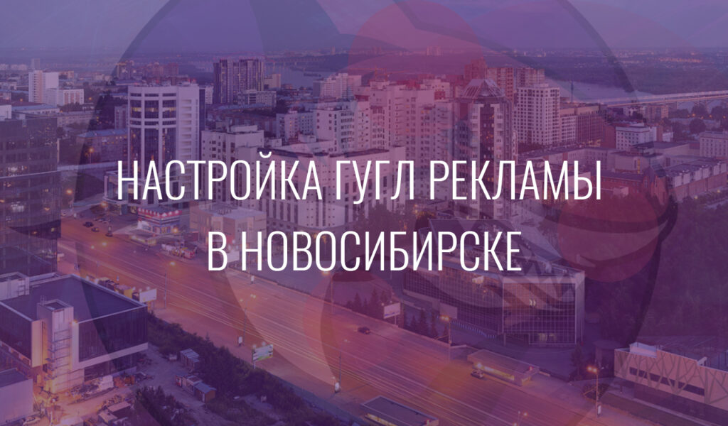Настройка Гугл Рекламы в Новосибирске