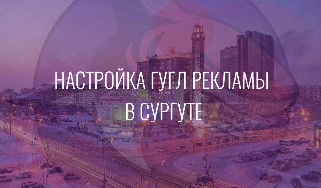 Настройка Гугл Рекламы в Сургуте