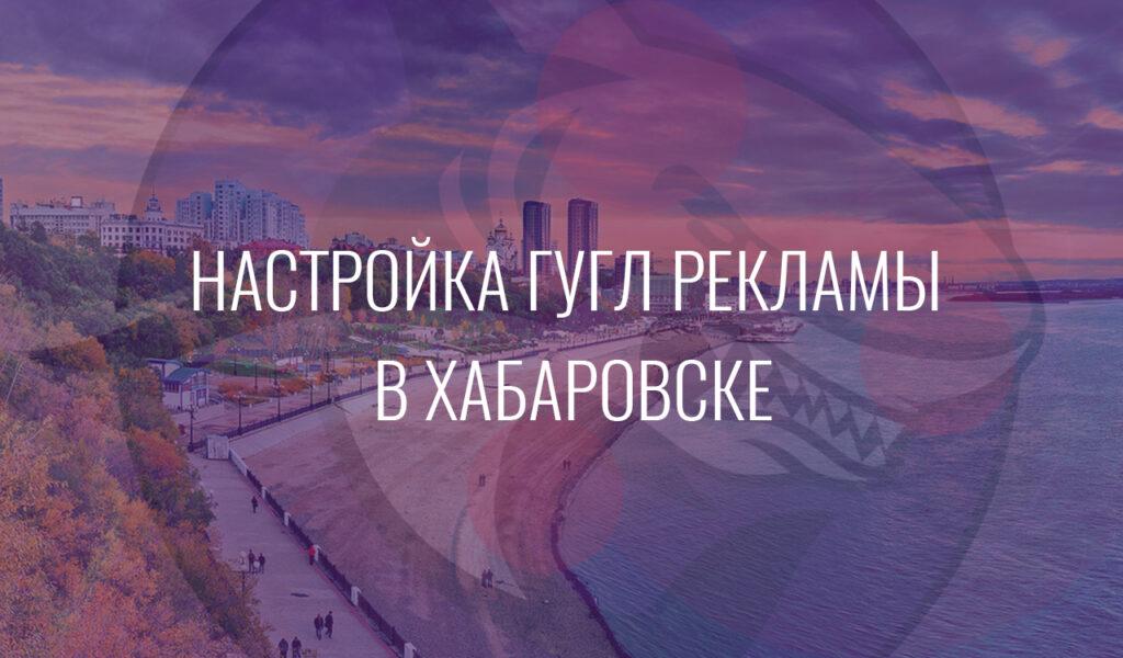 Настройка Гугл Рекламы в Хабаровске