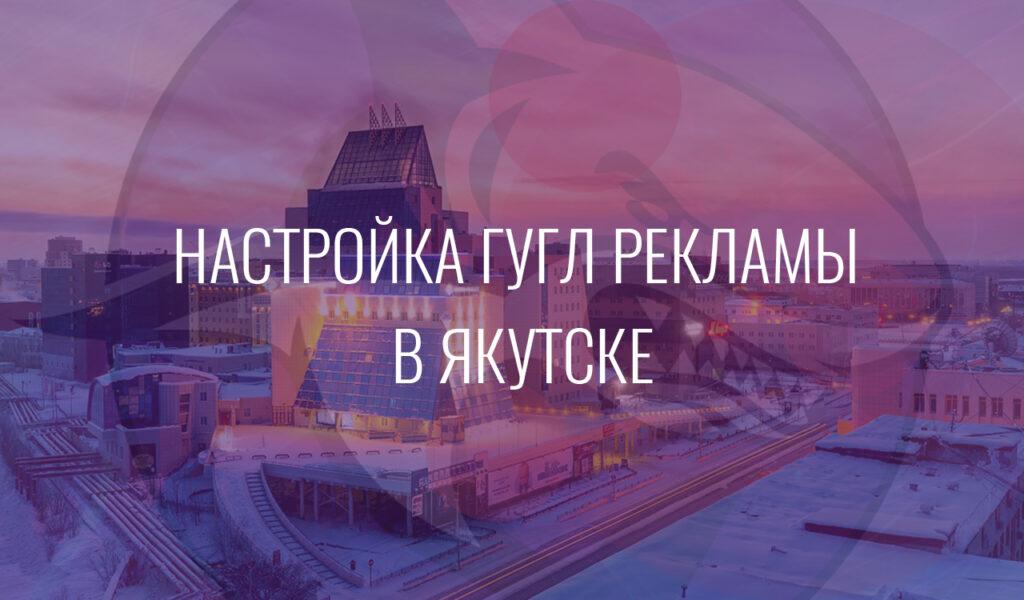 Настройка Гугл Рекламы в Якутске