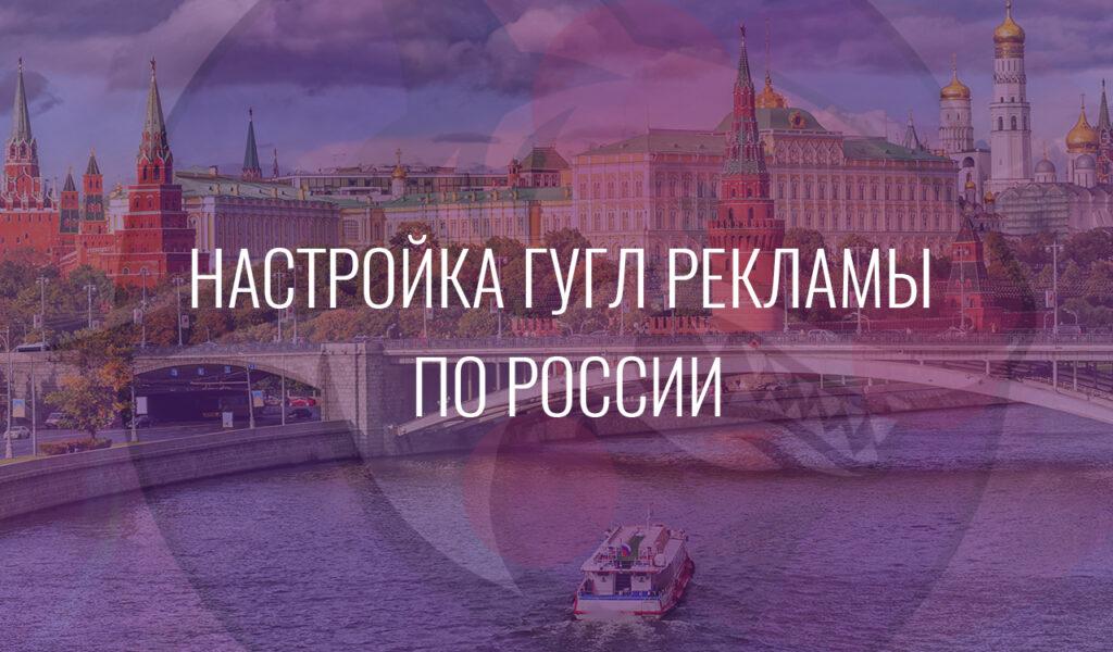 Настройка Гугл Рекламы по России